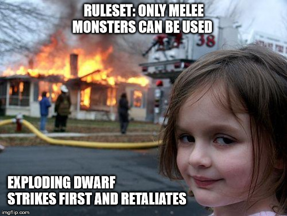 Disaster Girl Meme |  RULESET: ONLY MELEE MONSTERS CAN BE USED; EXPLODING DWARF STRIKES FIRST AND RETALIATES | image tagged in memes,disaster girl | made w/ Imgflip meme maker