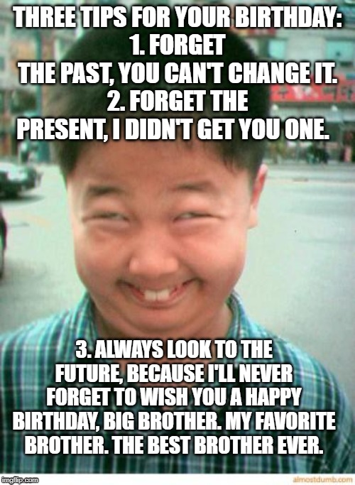 Happy Birthday Big Brother | THREE TIPS FOR YOUR BIRTHDAY: 1. FORGET THE PAST, YOU CAN'T CHANGE IT. 2. FORGET THE PRESENT, I DIDN'T GET YOU ONE. 3. ALWAYS LOOK TO THE FU | image tagged in funny asian face,brother,past,present,future,happy birthday | made w/ Imgflip meme maker