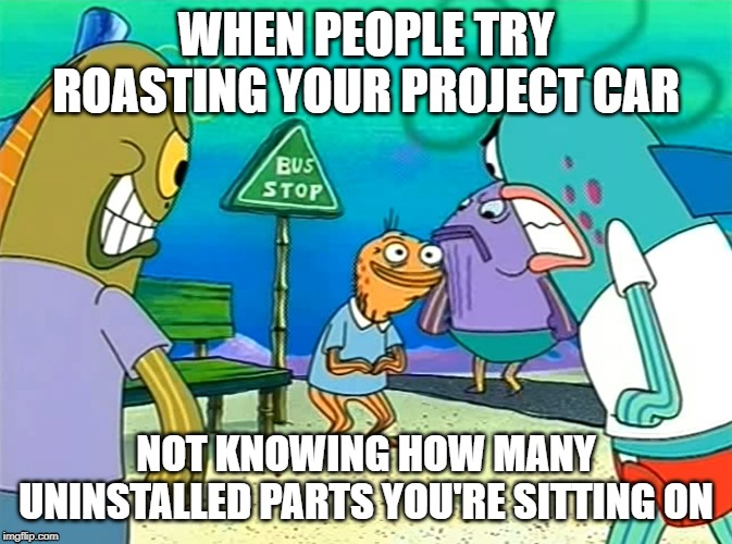 WHEN PEOPLE TRY ROASTING YOUR PROJECT CAR; NOT KNOWING HOW MANY UNINSTALLED PARTS YOU'RE SITTING ON | image tagged in projectcar,cars,mechanic | made w/ Imgflip meme maker