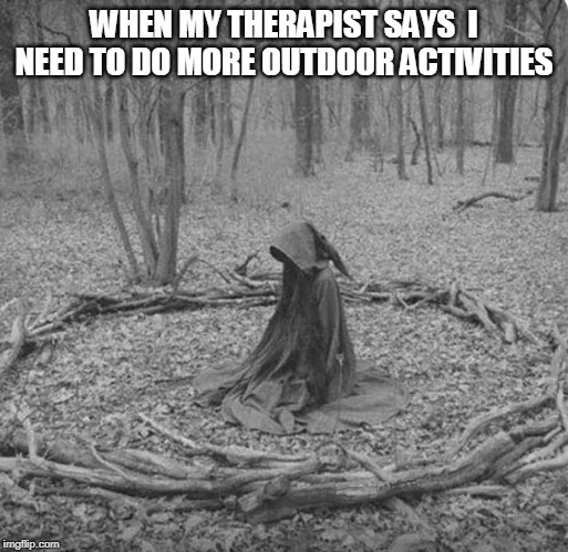 NICE AND PEACEFUL | WHEN MY THERAPIST SAYS  I NEED TO DO MORE OUTDOOR ACTIVITIES | image tagged in therapist,outdoors,spooktober | made w/ Imgflip meme maker