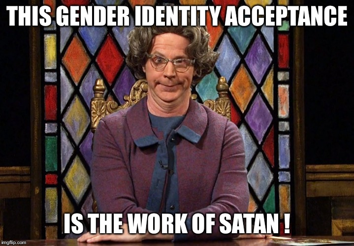 The Church Lady | THIS GENDER IDENTITY ACCEPTANCE IS THE WORK OF SATAN ! | image tagged in the church lady | made w/ Imgflip meme maker