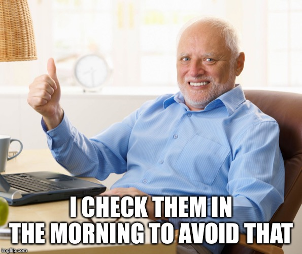 Hide the pain harold | I CHECK THEM IN THE MORNING TO AVOID THAT | image tagged in hide the pain harold | made w/ Imgflip meme maker