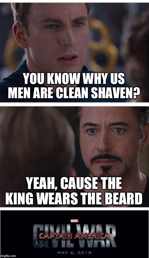 Marvel Civil War 1 | YOU KNOW WHY US MEN ARE CLEAN SHAVEN? YEAH, CAUSE THE KING WEARS THE BEARD | image tagged in memes,marvel civil war 1 | made w/ Imgflip meme maker