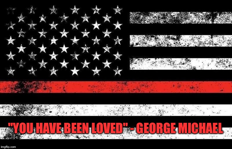 "George Michael song lyric tribute to firefighter |  ""YOU HAVE BEEN LOVED"" - GEORGE MICHAEL 