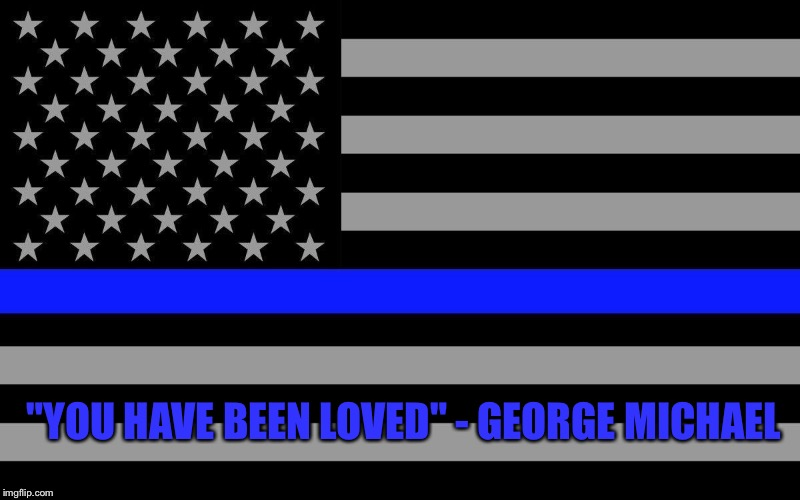 "Police officer tribute |  ""YOU HAVE BEEN LOVED"" - GEORGE MICHAEL 
