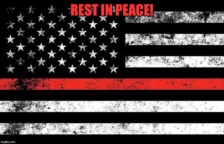 Rest In Peace! | REST IN PEACE! | image tagged in red lives matter,firefighter,tribute | made w/ Imgflip meme maker
