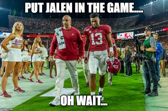 PUT JALEN IN THE GAME.... OH WAIT... | image tagged in alabama football | made w/ Imgflip meme maker