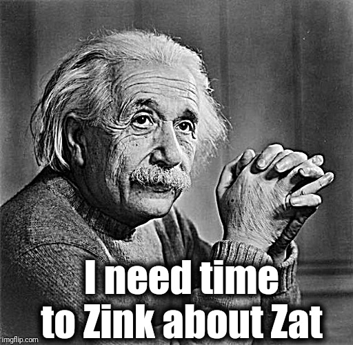 Einstein | I need time to Zink about Zat | image tagged in einstein | made w/ Imgflip meme maker