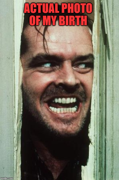 It's a Boy! |  ACTUAL PHOTO OF MY BIRTH | image tagged in memes,heres johnny,birthday,happy birthday,funny,the shining | made w/ Imgflip meme maker