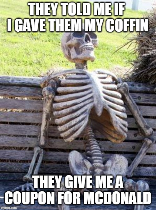 THEY TOLD ME IF  I GAVE THEM MY COFFIN THEY GIVE ME A COUPON FOR MCDONALD | image tagged in memes,waiting skeleton | made w/ Imgflip meme maker