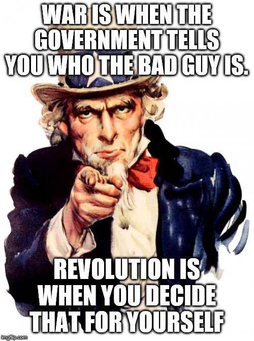 Uncle Sam |  WAR IS WHEN THE GOVERNMENT TELLS YOU WHO THE BAD GUY IS. REVOLUTION IS WHEN YOU DECIDE THAT FOR YOURSELF | image tagged in memes,uncle sam | made w/ Imgflip meme maker