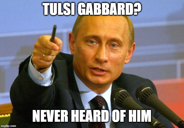Not Russian | TULSI GABBARD? NEVER HEARD OF HIM | image tagged in memes,good guy putin | made w/ Imgflip meme maker