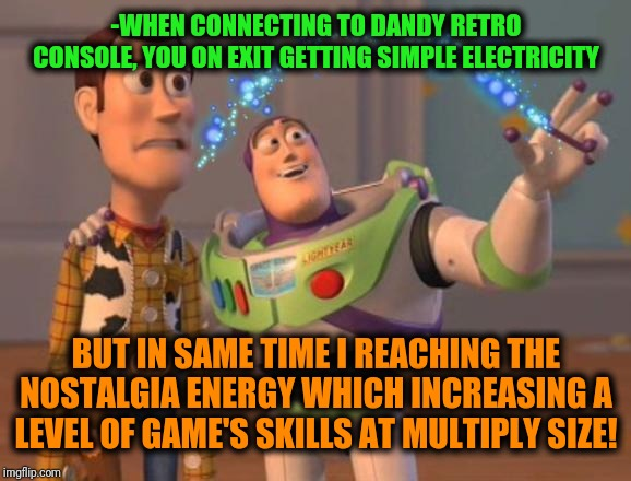 -From any bit'em up till fightings. | -WHEN CONNECTING TO DANDY RETRO CONSOLE, YOU ON EXIT GETTING SIMPLE ELECTRICITY BUT IN SAME TIME I REACHING THE NOSTALGIA ENERGY WHICH INCRE | image tagged in x x everywhere magic,video games,gamer,gamers,buzz and woody,toy story | made w/ Imgflip meme maker
