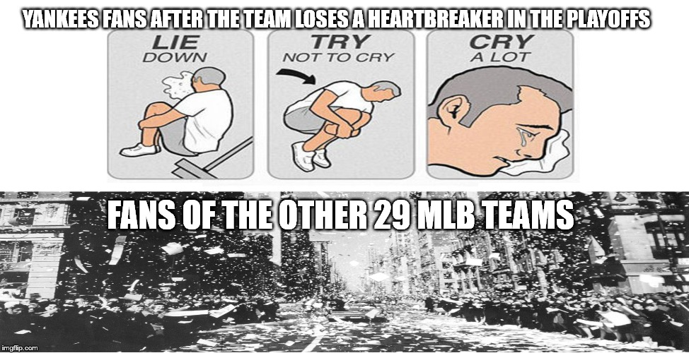 Yankees heartbreaker |  YANKEES FANS AFTER THE TEAM LOSES A HEARTBREAKER IN THE PLAYOFFS; FANS OF THE OTHER 29 MLB TEAMS | image tagged in yankees,major league baseball,playoffs | made w/ Imgflip meme maker