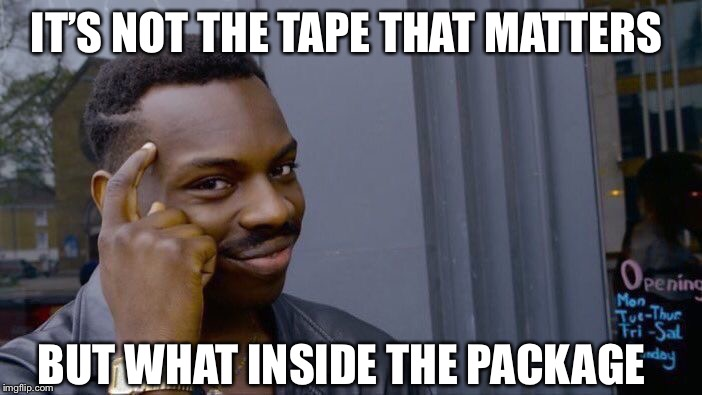 Roll Safe Think About It Meme | IT'S NOT THE TAPE THAT MATTERS BUT WHAT INSIDE THE PACKAGE | image tagged in memes,roll safe think about it | made w/ Imgflip meme maker