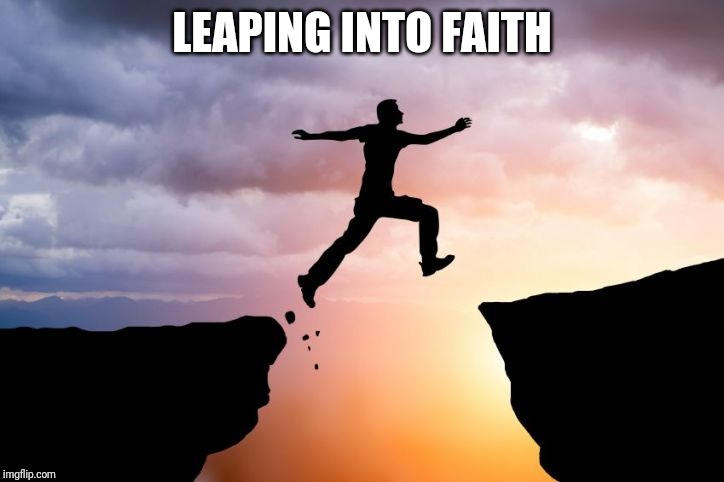 Leap of faith  |  LEAPING INTO FAITH | image tagged in leap of faith | made w/ Imgflip meme maker