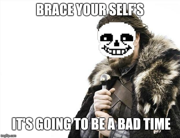 Brace Yourselves X is Coming Meme | BRACE YOUR SELF'S IT'S GOING TO BE A BAD TIME | image tagged in memes,brace yourselves x is coming | made w/ Imgflip meme maker