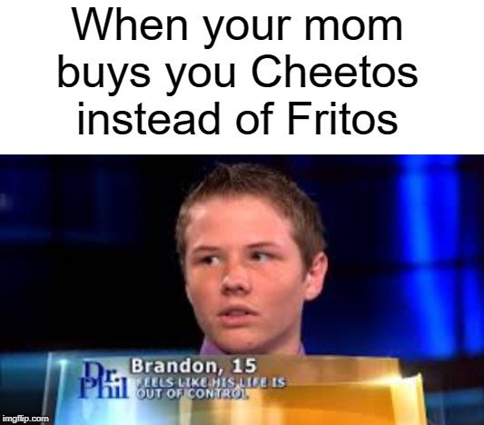 I said CHEETOS!!! |  When your mom buys you Cheetos instead of Fritos | image tagged in blank white template,funny,memes,cheetos,chips,dr phil | made w/ Imgflip meme maker