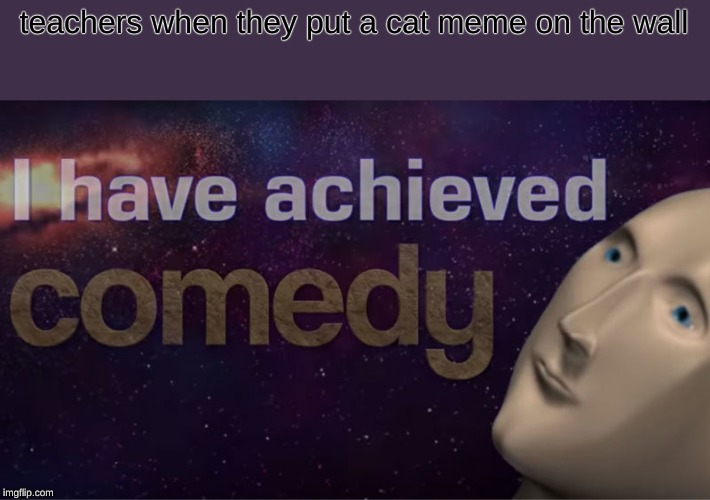 I have achieved comedy | teachers when they put a cat meme on the wall | image tagged in i have achieved comedy,memes,october | made w/ Imgflip meme maker