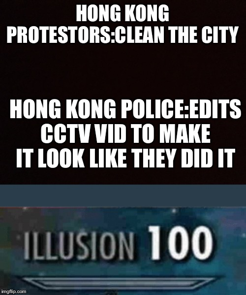 HONG KONG PROTESTORS:CLEAN THE CITY HONG KONG POLICE:EDITS CCTV VID TO MAKE IT LOOK LIKE THEY DID IT | image tagged in illusion 100 | made w/ Imgflip meme maker