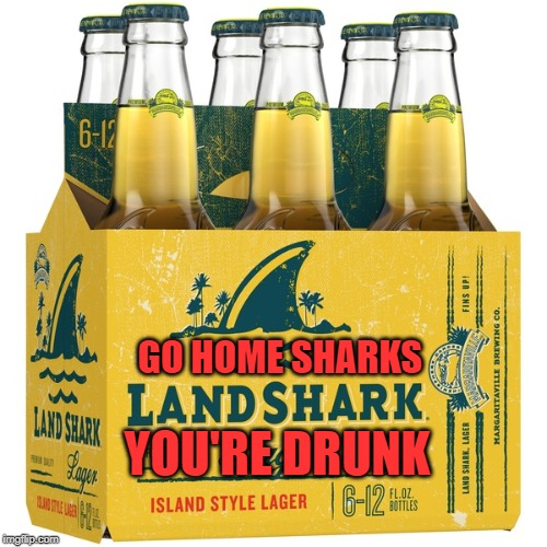 GO HOME SHARKS YOU'RE DRUNK | made w/ Imgflip meme maker