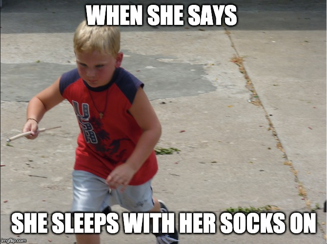 WHEN SHE SAYS SHE SLEEPS WITH HER SOCKS ON | image tagged in socks,sleep | made w/ Imgflip meme maker