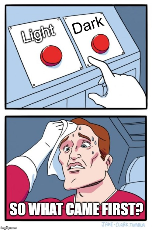 Two Buttons Meme | Light Dark SO WHAT CAME FIRST? | image tagged in memes,two buttons | made w/ Imgflip meme maker