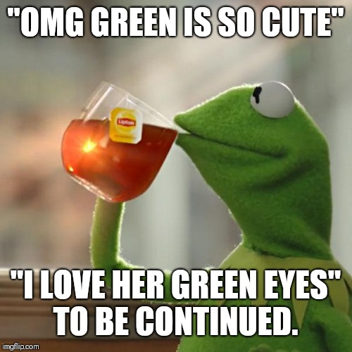 "But Thats None Of My Business Meme | ""OMG GREEN IS SO CUTE"" ""I LOVE HER GREEN EYES"" TO BE CONTINUED. 