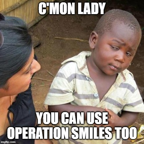 Mouthful | C'MON LADY YOU CAN USE OPERATION SMILES TOO | image tagged in third world skeptical kid,teeth,smile,mouth,black kid | made w/ Imgflip meme maker