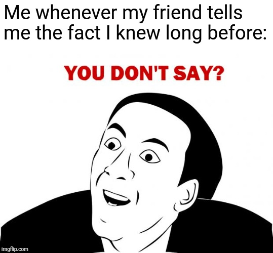 You Don't Say |  Me whenever my friend tells me the fact I knew long before: | image tagged in memes,you don't say | made w/ Imgflip meme maker