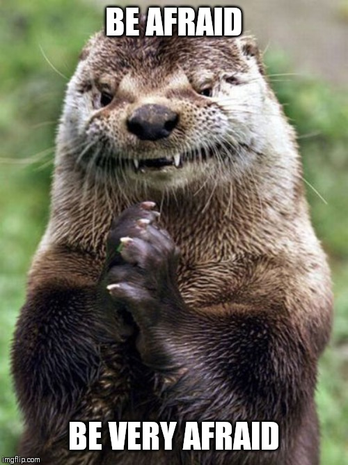 Evil Otter |  BE AFRAID; BE VERY AFRAID | image tagged in memes,evil otter | made w/ Imgflip meme maker
