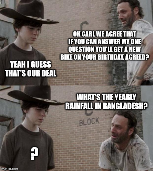 Rick and Carl Meme |  OK CARL WE AGREE THAT IF YOU CAN ANSWER MY ONE QUESTION YOU'LL GET A NEW BIKE ON YOUR BIRTHDAY, AGREED? YEAH I GUESS THAT'S OUR DEAL; WHAT'S THE YEARLY RAINFALL IN BANGLADESH? ? | image tagged in memes,rick and carl | made w/ Imgflip meme maker