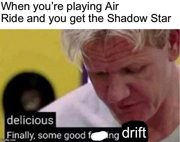 Please don't change titles of memes | When you're playing Air Ride and you get the Shadow Star drift | image tagged in gordon ramsey good food | made w/ Imgflip meme maker
