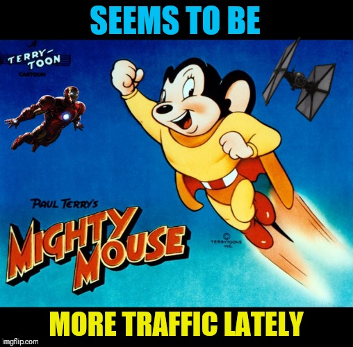 Mighty Mouse started as super Mouse in 1942 | SEEMS TO BE MORE TRAFFIC LATELY | image tagged in memes,cartoons | made w/ Imgflip meme maker