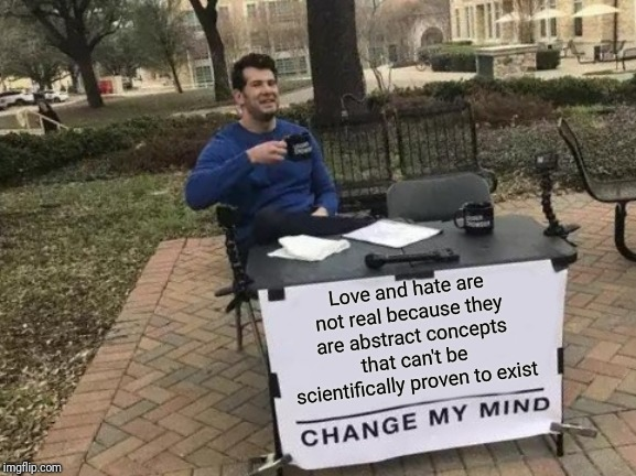 Athiest say God can't be proven so mustn't exist. How about other things that everyone knows exists but can't be measured? | Love and hate are not real because they are abstract concepts that can't be scientifically proven to exist | image tagged in memes,change my mind,atheism,proof | made w/ Imgflip meme maker