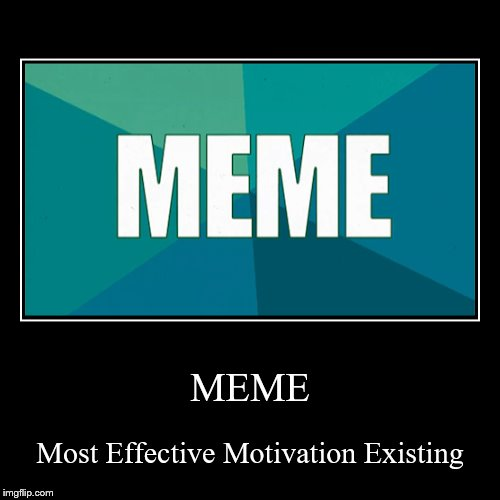 MEME | Most Effective Motivation Existing | image tagged in funny,demotivationals | made w/ Imgflip demotivational maker