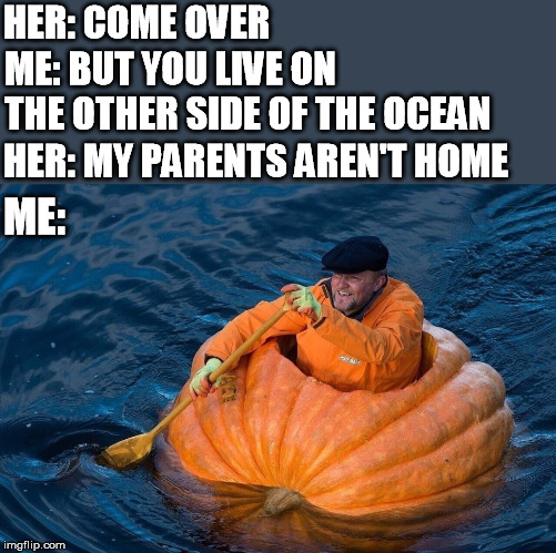 HER: COME OVER ME: BUT YOU LIVE ON THE OTHER SIDE OF THE OCEAN HER: MY PARENTS AREN'T HOME ME: | image tagged in my parents aren't home,pumpkin,boat | made w/ Imgflip meme maker