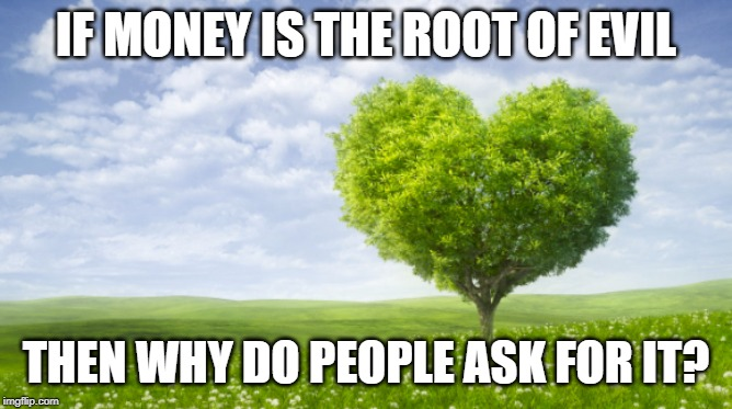 IF MONEY IS THE ROOT OF EVIL THEN WHY DO PEOPLE ASK FOR IT? | image tagged in funny,meme | made w/ Imgflip meme maker