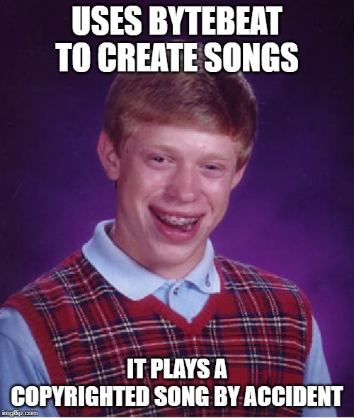 TRULY THIS IS NOT FINE!!! | USES BYTEBEAT TO CREATE SONGS IT PLAYS A COPYRIGHTED SONG BY ACCIDENT | image tagged in memes,bad luck brian,copyright | made w/ Imgflip meme maker