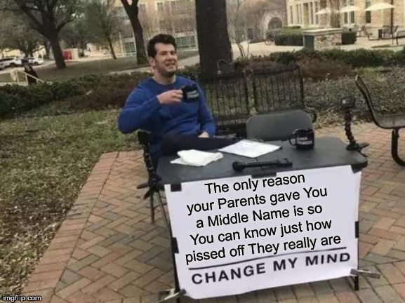 Change My Mind | The only reason your Parents gave You a Middle Name is so You can know just how pissed off They really are | image tagged in memes,change my mind,pissed off,when you think your parents are mean,13 reasons why,what if i told you | made w/ Imgflip meme maker