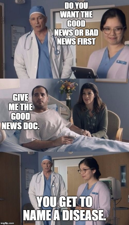 No news is good news. |  DO YOU WANT THE GOOD NEWS OR BAD NEWS FIRST; GIVE ME THE GOOD NEWS DOC. YOU GET TO NAME A DISEASE. | image tagged in sick,bad news,random,doctor,nurse,disease | made w/ Imgflip meme maker
