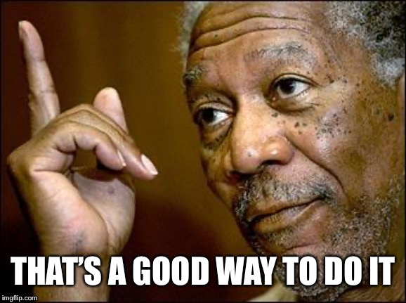 This Morgan Freeman | THAT'S A GOOD WAY TO DO IT | image tagged in this morgan freeman | made w/ Imgflip meme maker