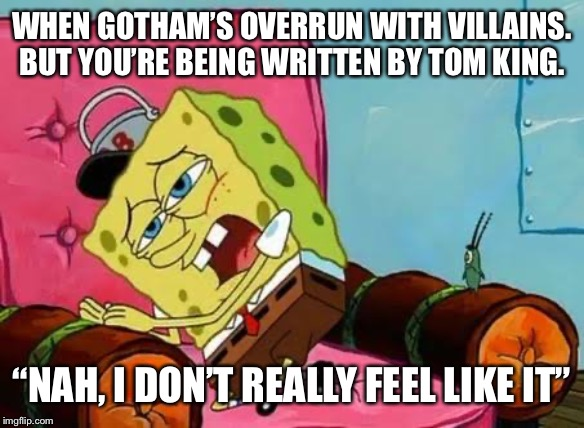 "WHEN GOTHAM'S OVERRUN WITH VILLAINS. BUT YOU'RE BEING WRITTEN BY TOM KING. ""NAH, I DON'T REALLY FEEL LIKE IT"" 