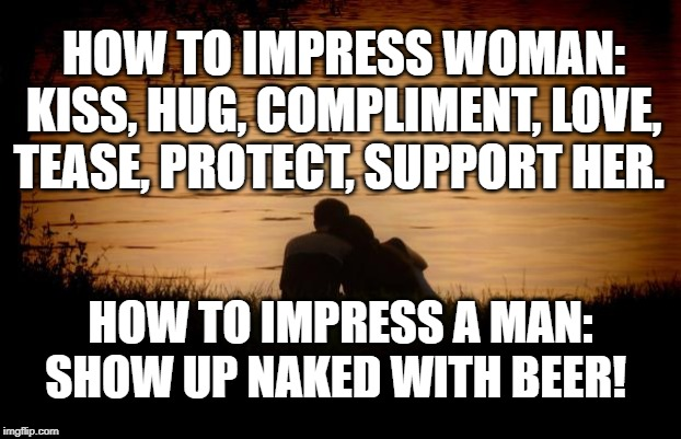 How to Impress a woman vs. man |  HOW TO IMPRESS WOMAN: KISS, HUG, COMPLIMENT, LOVE, TEASE, PROTECT, SUPPORT HER. HOW TO IMPRESS A MAN: SHOW UP NAKED WITH BEER! | image tagged in love,relationships,romance,sexist | made w/ Imgflip meme maker