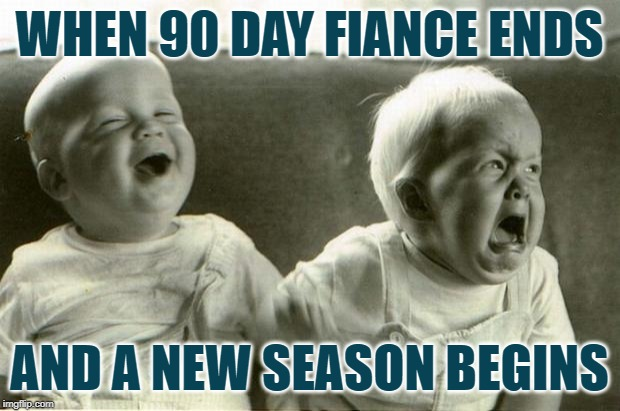 90 Day Fiance: Seasonal Adjustment | WHEN 90 DAY FIANCE ENDS AND A NEW SEASON BEGINS | image tagged in happysadbabies,90 day fiance,reality tv,online dating,funny memes,tv shows | made w/ Imgflip meme maker