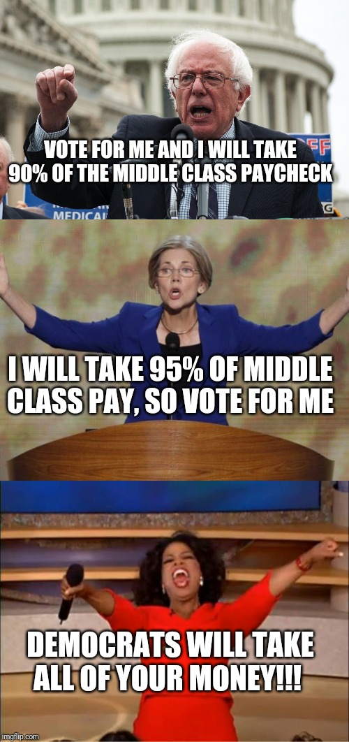 You can trust one thing about Democrats. When they say they will tax you to death, they mean it | VOTE FOR ME AND I WILL TAKE 90% OF THE MIDDLE CLASS PAYCHECK I WILL TAKE 95% OF MIDDLE CLASS PAY, SO VOTE FOR ME DEMOCRATS WILL TAKE ALL OF  | image tagged in bernie sanders,elizabeth warren,crooked democrats | made w/ Imgflip meme maker