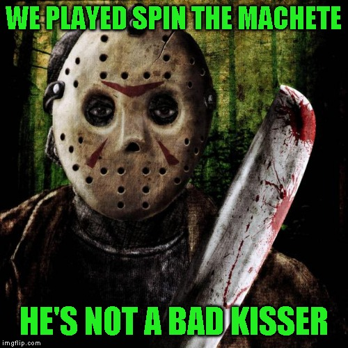Jason Voorhees | WE PLAYED SPIN THE MACHETE HE'S NOT A BAD KISSER | image tagged in jason voorhees | made w/ Imgflip meme maker
