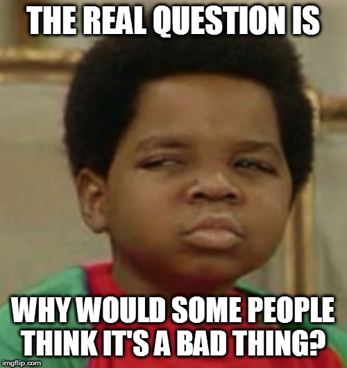 Suspicious | THE REAL QUESTION IS WHY WOULD SOME PEOPLE THINK IT'S A BAD THING? | image tagged in suspicious | made w/ Imgflip meme maker