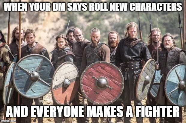 Vikings | WHEN YOUR DM SAYS ROLL NEW CHARACTERS AND EVERYONE MAKES A FIGHTER | image tagged in vikings,dungeons and dragons | made w/ Imgflip meme maker