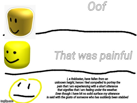 blank white template | Oof That was painful I, a Robloxian, have fallen from an unknown height, hence I feel compelled to portray the pain that I am experiencing w | image tagged in blank white template | made w/ Imgflip meme maker